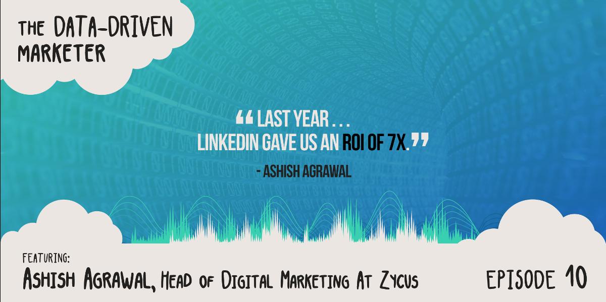 """Last year . . . LinkedIn gave us an ROI of 7x."" - Ashish Agrawal"