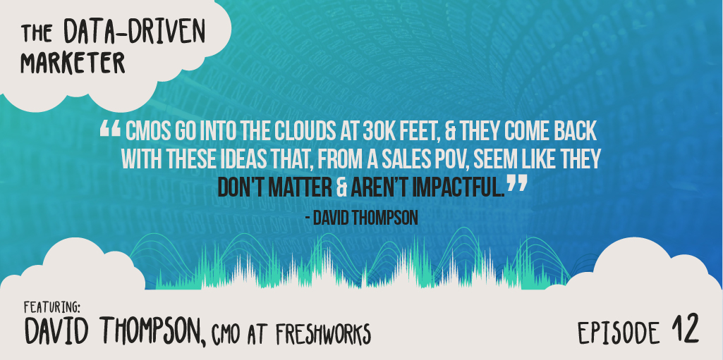 """""""CMOs go into the clouds at 30K feet, & they come back with these ideas that, from a sales POV, seem like they don't matter & aren't impactful."""" — David Thompson"""