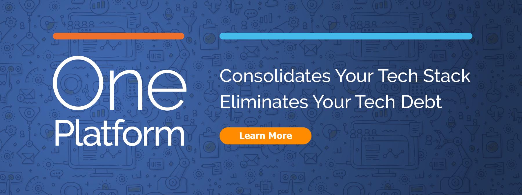 One Platform - Consolidates Your Tech Stack. Eliminates Your Tech Debt