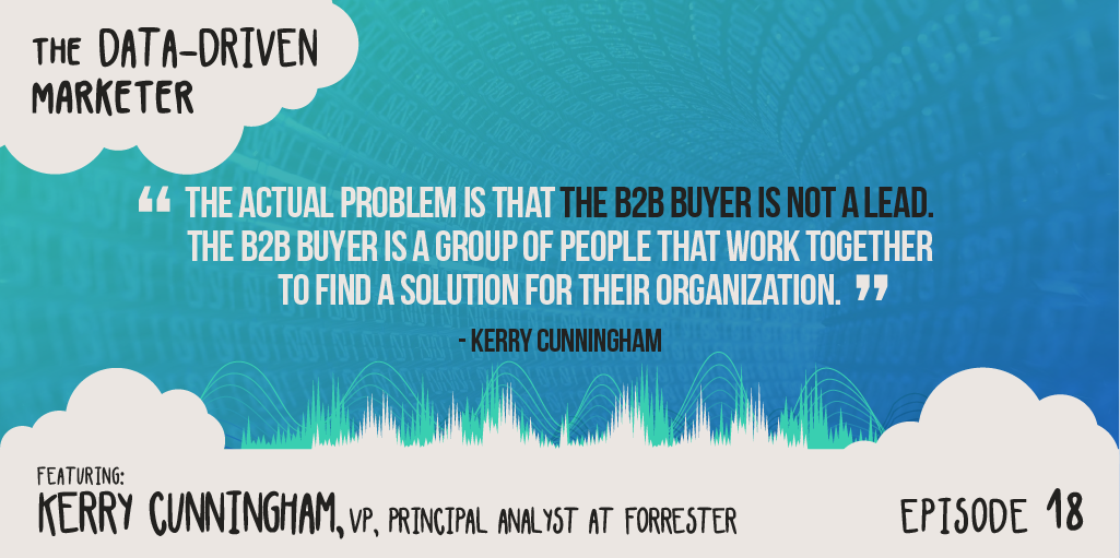 """The actual problem is that the B2B buyer is not a lead. It's not an individual person. The B2B buyer is a group of people that work together to find a solution for their organization."" Kerry Cunningham"
