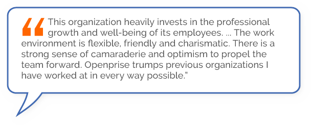 """""""This organization heavily invests in the professional growth and well-being of its employees .… The work environment is flexible, friendly and charismatic. There is a strong sense of camaraderie and optimism to propel the team forward. Openprise trumpsprevious organizations I have worked at in every way possible."""""""