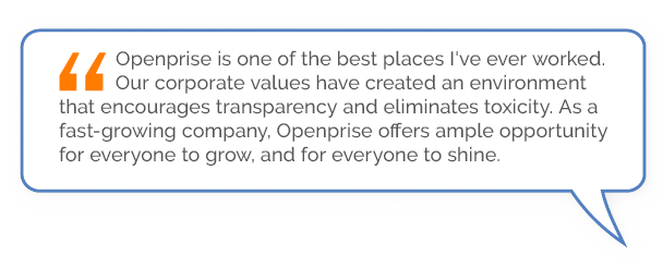 """""""Openprise is one of the best places I've ever worked. Our corporate values have created an environment that encourages transparency and eliminates toxicity. As a fast-growing company, Openprise offers ample opportunity for everyone to grow, and for everyone to shine."""""""
