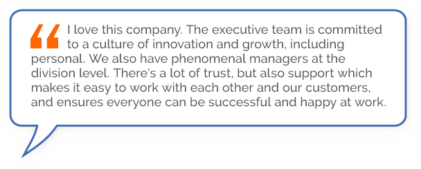 """""""I love this company. The executive team is committed to a culture of innovation and growth, including personal. We also have phenomenal managers at the division level. There's a lot of trust, but also support which makes it easy to work with each other and our customers, and ensures everyone can be successful and happy at work."""""""