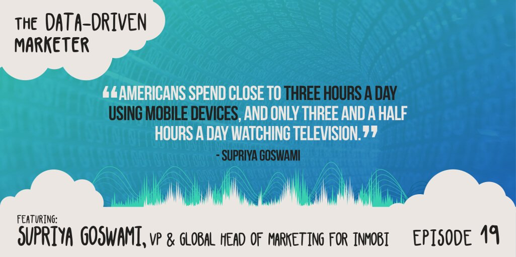 """""""Americans spent close to three hours a day using mobile devices, and only three and a half hours a day watching television. """" — Supriya Goswami"""
